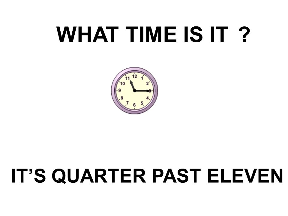 WHAT TIME IS IT? IT'S QUARTER PAST ELEVEN