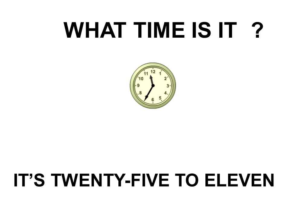 WHAT TIME IS IT? IT'S TWENTY-FIVE TO ELEVEN
