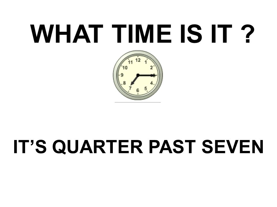 WHAT TIME IS IT ? IT'S QUARTER PAST SEVEN