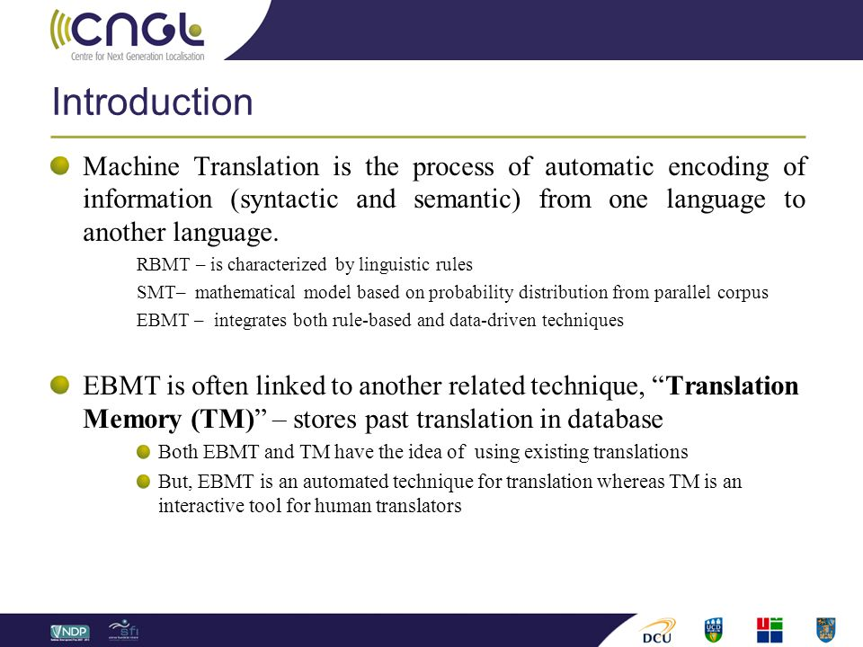 Introduction Machine Translation is the process of automatic encoding of information (syntactic and semantic) from one language to another language.