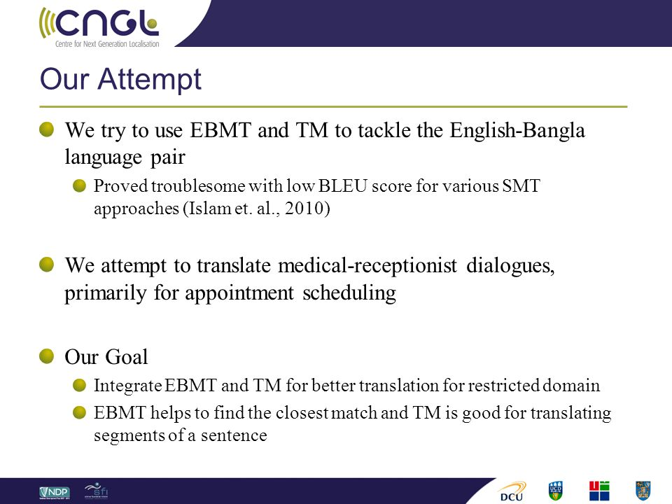 Our Attempt We try to use EBMT and TM to tackle the English-Bangla language pair Proved troublesome with low BLEU score for various SMT approaches (Islam et.