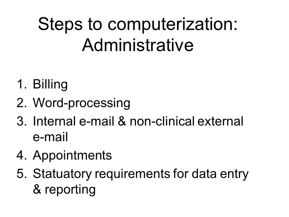 Steps to computerization: Administrative 1.Billing 2.Word-processing 3.Internal e-mail & non-clinical external e-mail 4.Appointments 5.Statuatory requirements for data entry & reporting