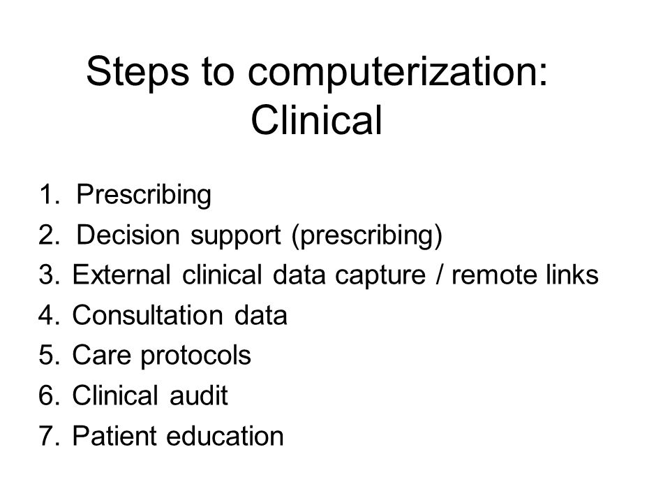 Steps to computerization: Clinical 1.Prescribing 2.Decision support (prescribing) 3.External clinical data capture / remote links 4.Consultation data 5.Care protocols 6.Clinical audit 7.Patient education