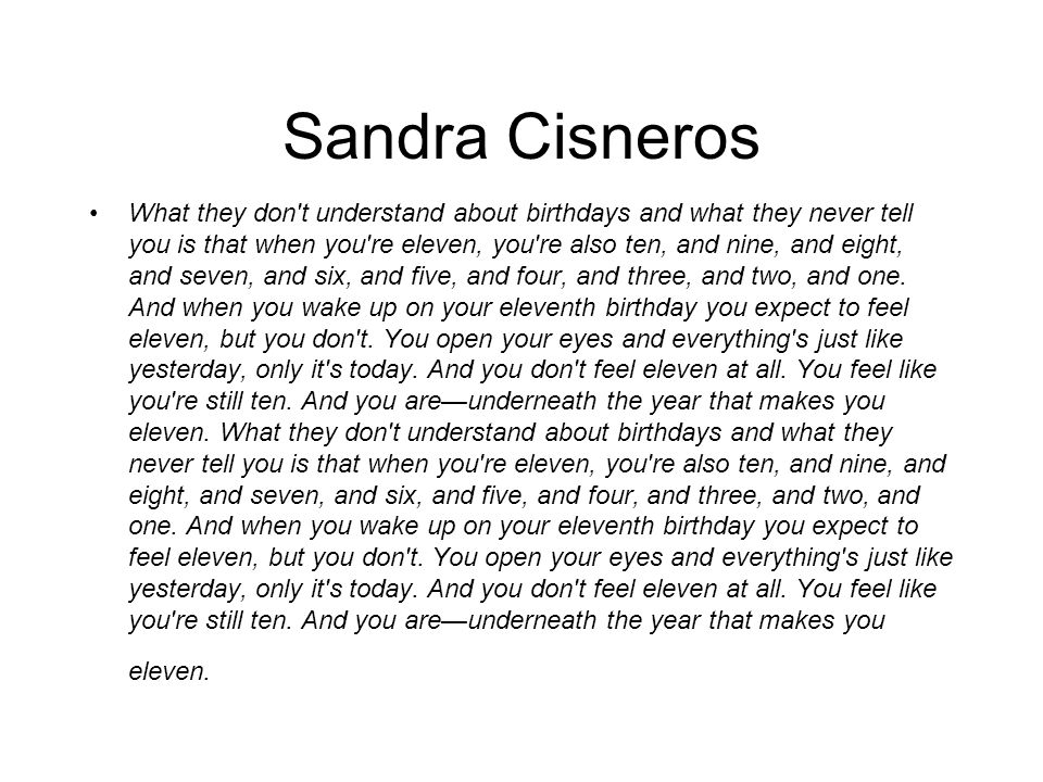 Sandra Cisneros What they don t understand about birthdays and what they never tell you is that when you re eleven, you re also ten, and nine, and eight, and seven, and six, and five, and four, and three, and two, and one.