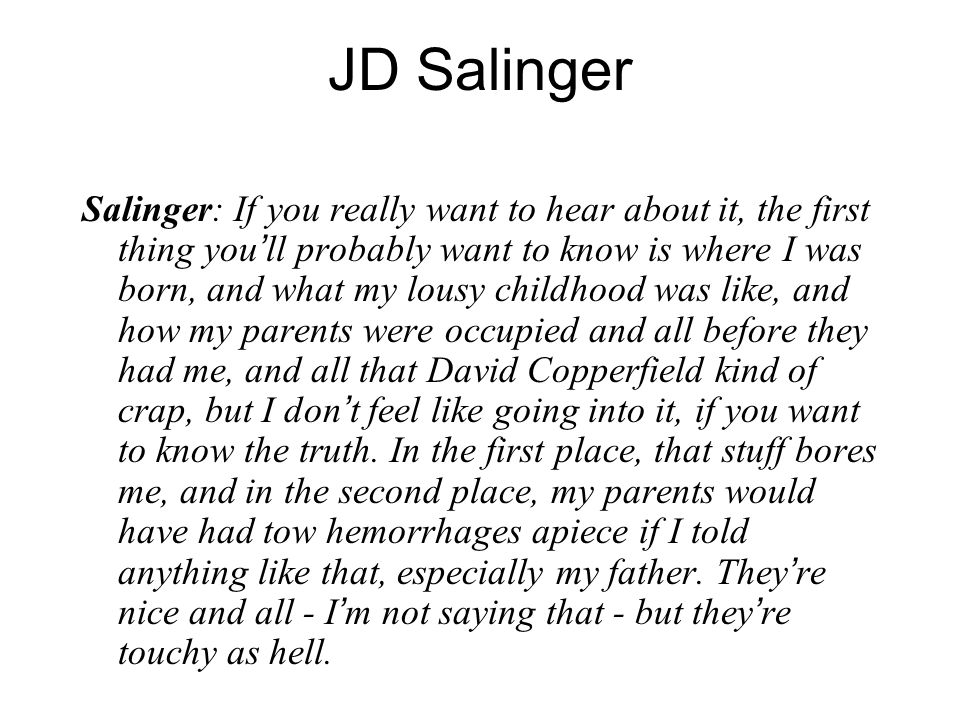 JD Salinger Salinger: If you really want to hear about it, the first thing you ' ll probably want to know is where I was born, and what my lousy childhood was like, and how my parents were occupied and all before they had me, and all that David Copperfield kind of crap, but I don ' t feel like going into it, if you want to know the truth.