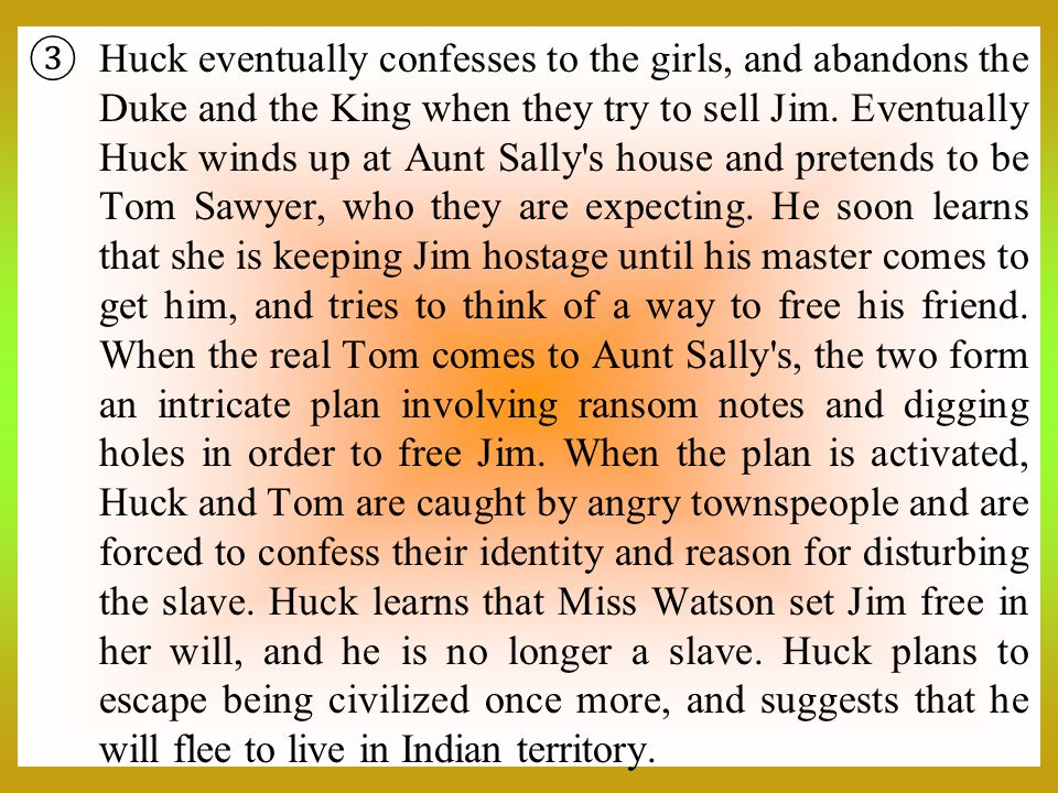  Huck eventually confesses to the girls, and abandons the Duke and the King when they try to sell Jim. Eventually Huck winds up at Aunt Sally's house
