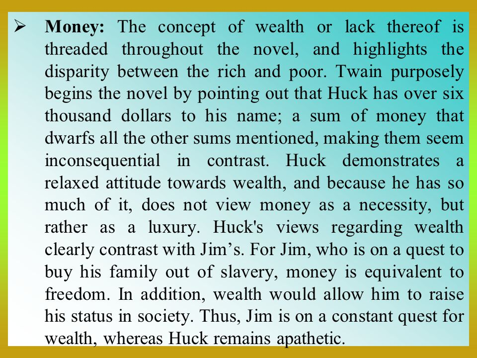  Money: The concept of wealth or lack thereof is threaded throughout the novel, and highlights the disparity between the rich and poor. Twain purpose