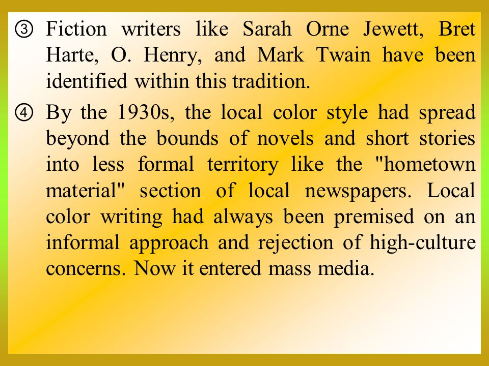  Fiction writers like Sarah Orne Jewett, Bret Harte, O. Henry, and Mark Twain have been identified within this tradition.  By the 1930s, the local c