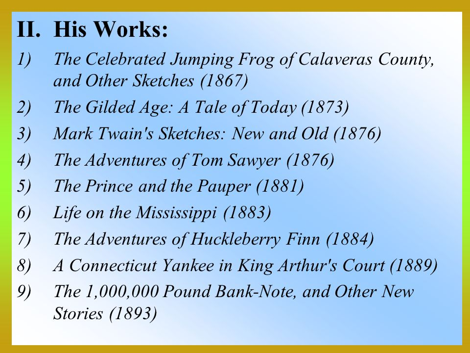 II.His Works: 1)The Celebrated Jumping Frog of Calaveras County, and Other Sketches (1867) 2)The Gilded Age: A Tale of Today (1873) 3)Mark Twain's Ske
