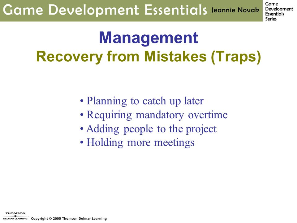 Management Recovery from Mistakes (Traps) Planning to catch up later Requiring mandatory overtime Adding people to the project Holding more meetings