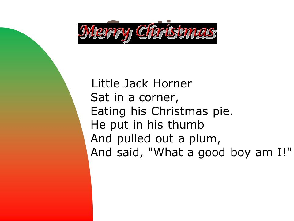 Greetings Little Jack Horner Sat in a corner, Eating his Christmas pie. He put in his thumb And pulled out a plum, And said,