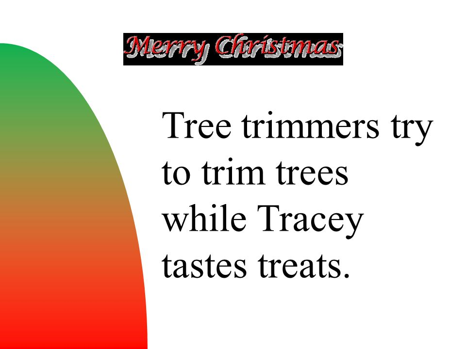 Tree trimmers try to trim trees while Tracey tastes treats.