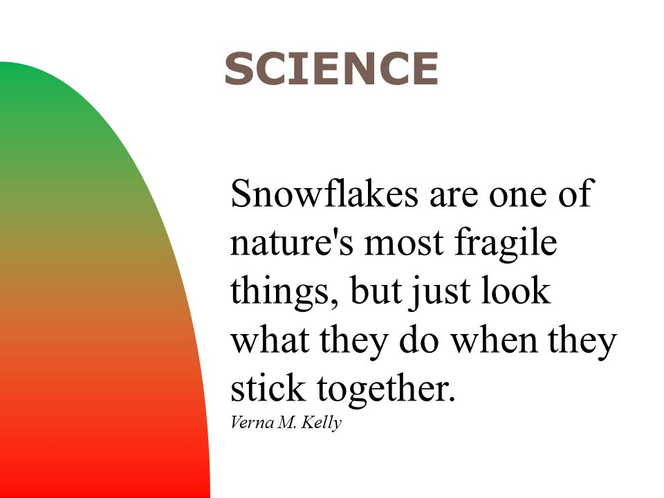 Snowflakes are one of nature's most fragile things, but just look what they do when they stick together. Verna M. Kelly SCIENCE