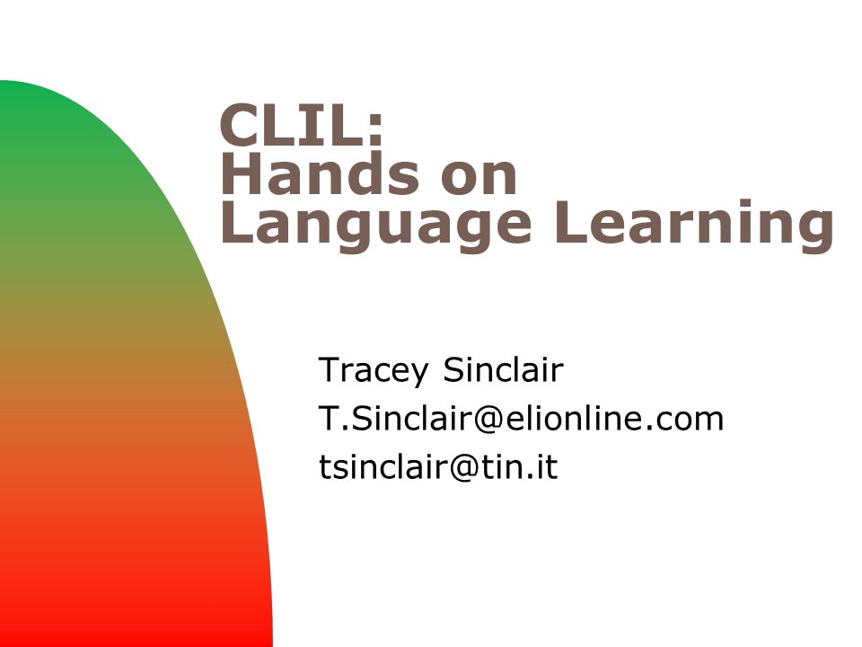 CLIL: Hands on Language Learning Tracey Sinclair T.Sinclair@elionline.com tsinclair@tin.it