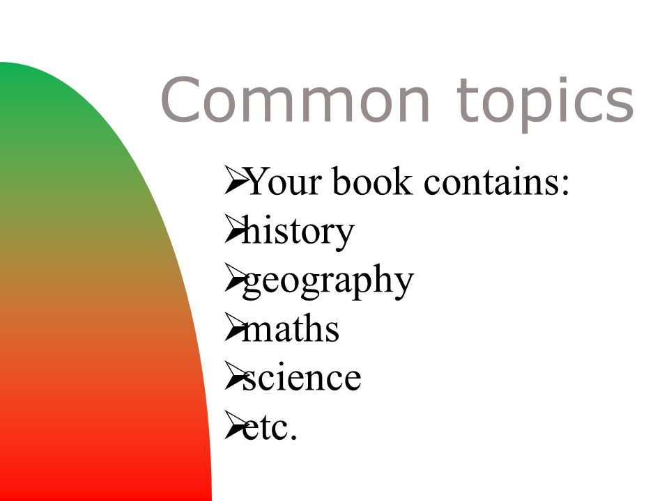  Your book contains:  history  geography  maths  science  etc. Common topics