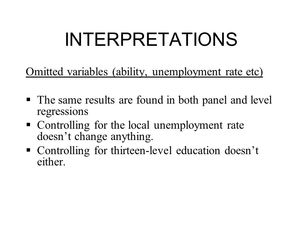 INTERPRETATIONS Omitted variables (ability, unemployment rate etc)  The same results are found in both panel and level regressions  Controlling for the local unemployment rate doesn't change anything.