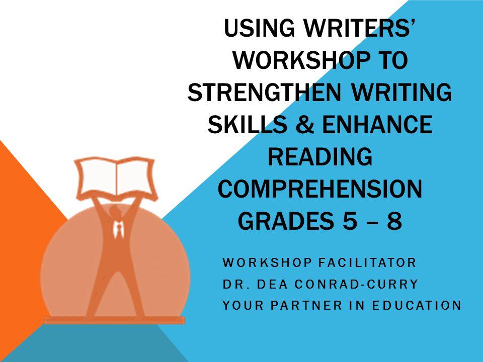 USING WRITERS' WORKSHOP TO STRENGTHEN WRITING SKILLS & ENHANCE READING COMPREHENSION GRADES 5 – 8 WORKSHOP FACILITATOR DR.