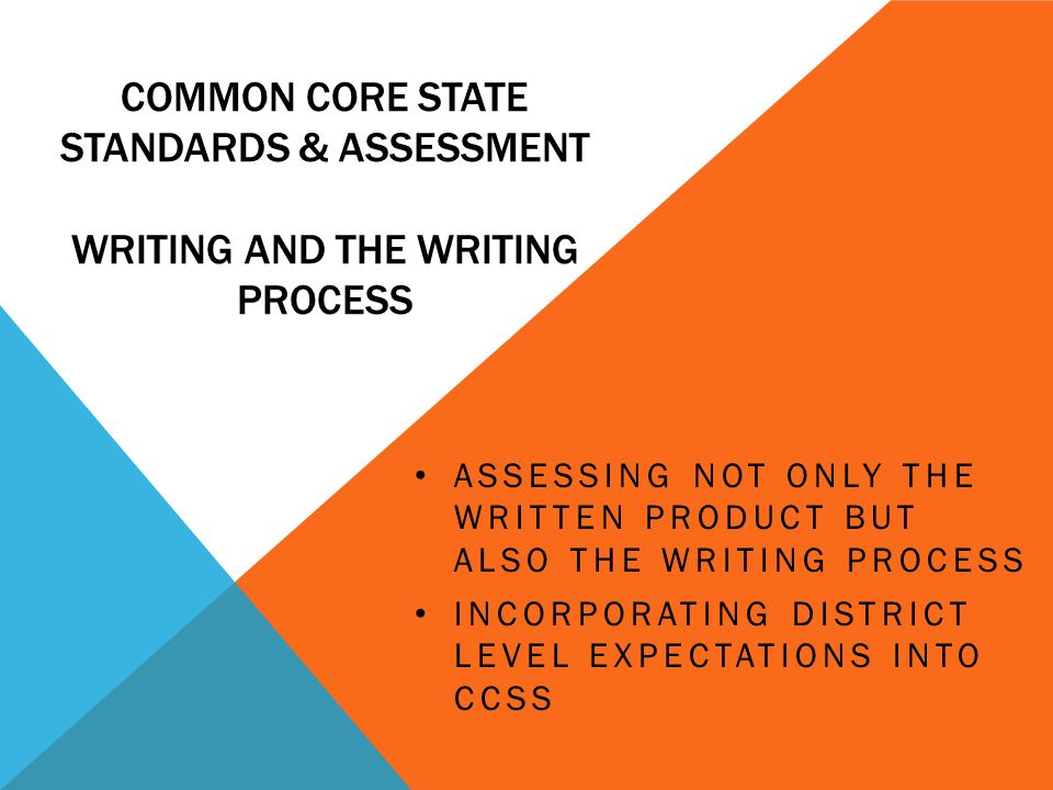 COMMON CORE STATE STANDARDS & ASSESSMENT WRITING AND THE WRITING PROCESS ASSESSING NOT ONLY THE WRITTEN PRODUCT BUT ALSO THE WRITING PROCESS INCORPORATING DISTRICT LEVEL EXPECTATIONS INTO CCSS