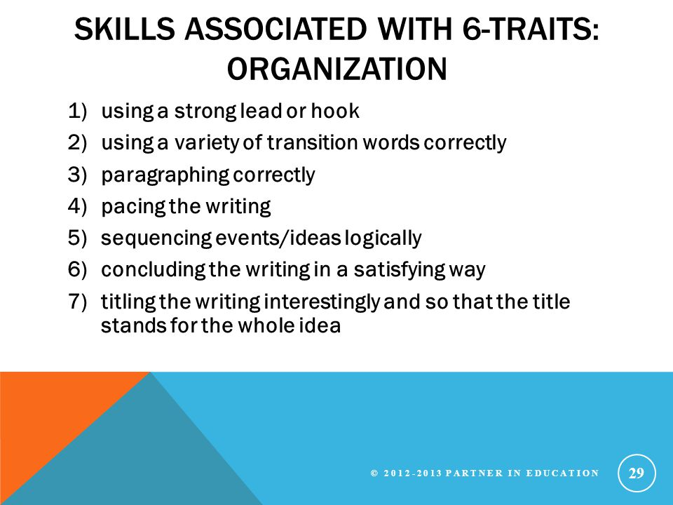 SKILLS ASSOCIATED WITH 6-TRAITS: ORGANIZATION 1)using a strong lead or hook 2)using a variety of transition words correctly 3)paragraphing correctly 4)pacing the writing 5)sequencing events/ideas logically 6)concluding the writing in a satisfying way 7)titling the writing interestingly and so that the title stands for the whole idea © 2012-2013 PARTNER IN EDUCATION 29