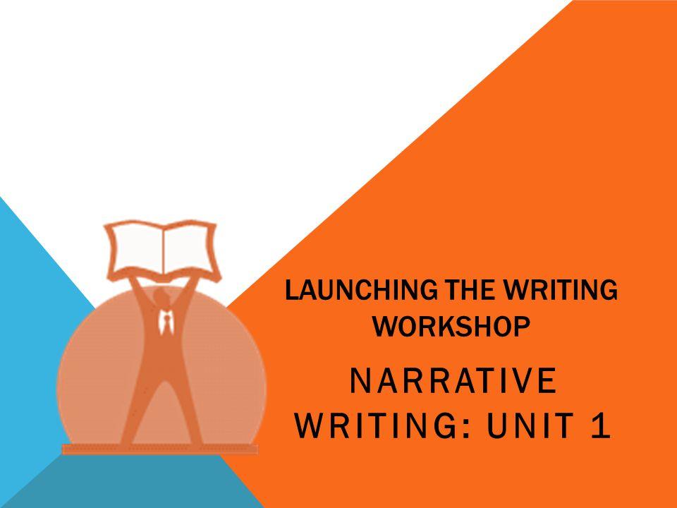 LAUNCHING THE WRITING WORKSHOP NARRATIVE WRITING: UNIT 1