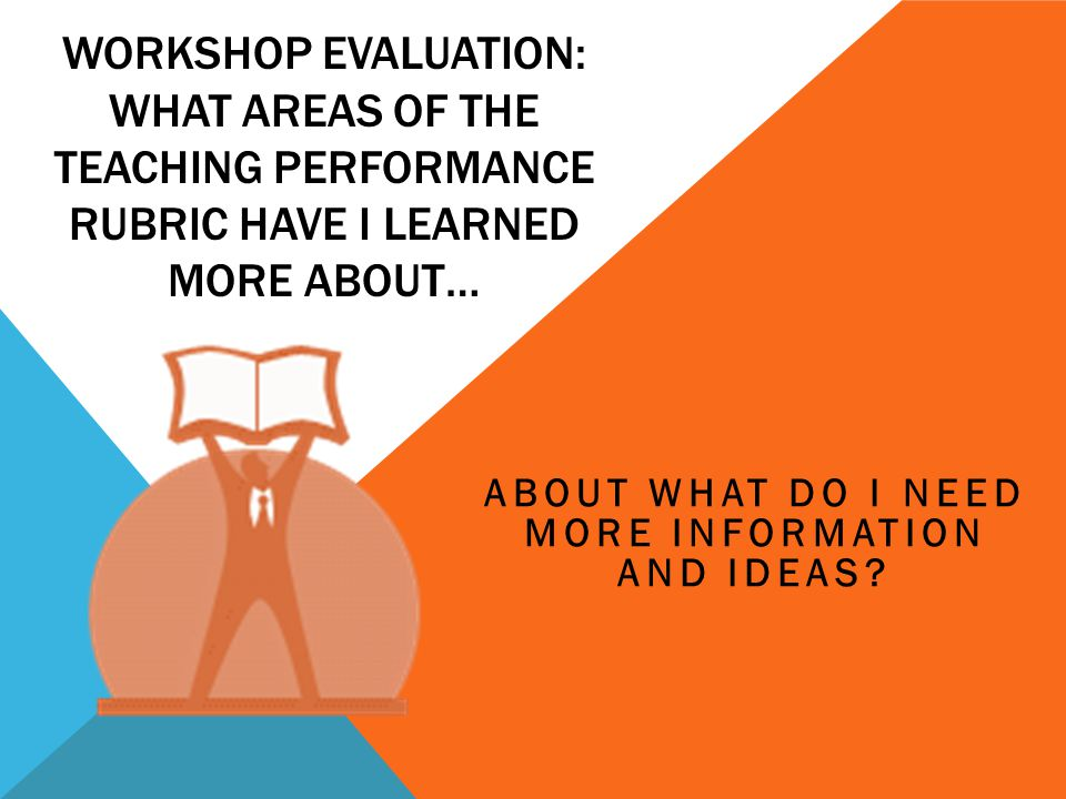 WORKSHOP EVALUATION: WHAT AREAS OF THE TEACHING PERFORMANCE RUBRIC HAVE I LEARNED MORE ABOUT… ABOUT WHAT DO I NEED MORE INFORMATION AND IDEAS?