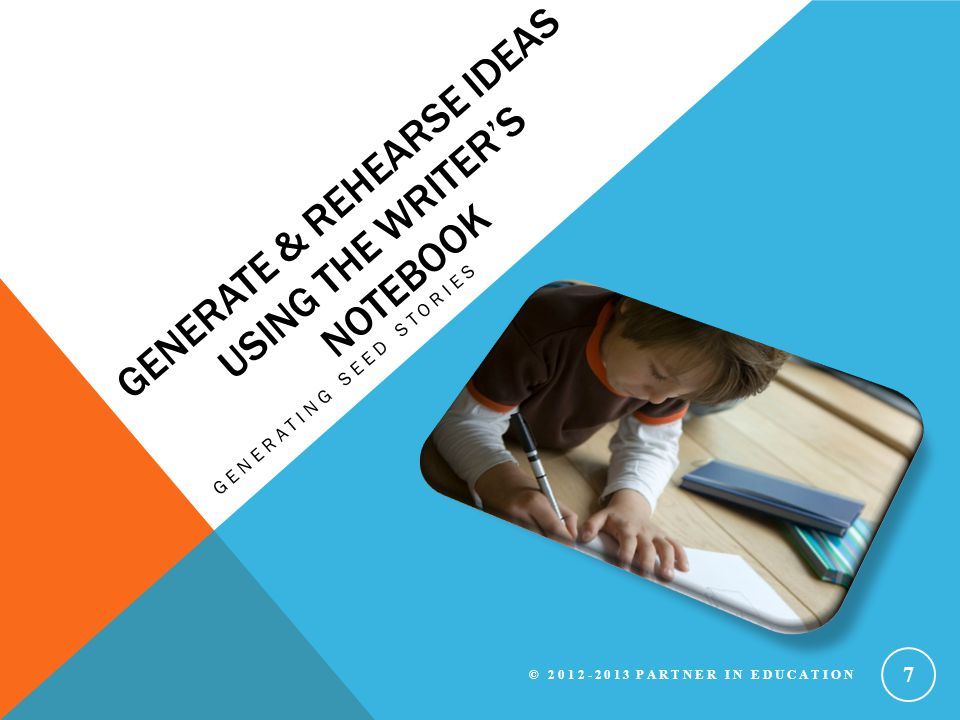 GENERATE & REHEARSE IDEAS USING THE WRITER'S NOTEBOOK GENERATING SEED STORIES © 2012-2013 PARTNER IN EDUCATION 7
