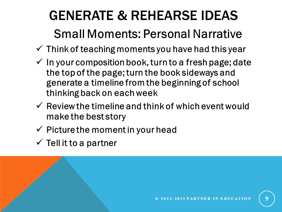 GENERATE & REHEARSE IDEAS Small Moments: Personal Narrative Think of teaching moments you have had this year In your composition book, turn to a fresh page; date the top of the page; turn the book sideways and generate a timeline from the beginning of school thinking back on each week Review the timeline and think of which event would make the best story Picture the moment in your head Tell it to a partner © 2012-2013 PARTNER IN EDUCATION 9