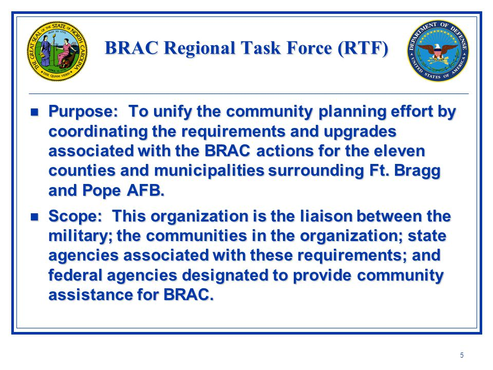 5 BRAC Regional Task Force (RTF) Purpose: To unify the community planning effort by coordinating the requirements and upgrades associated with the BRAC actions for the eleven counties and municipalities surrounding Ft.