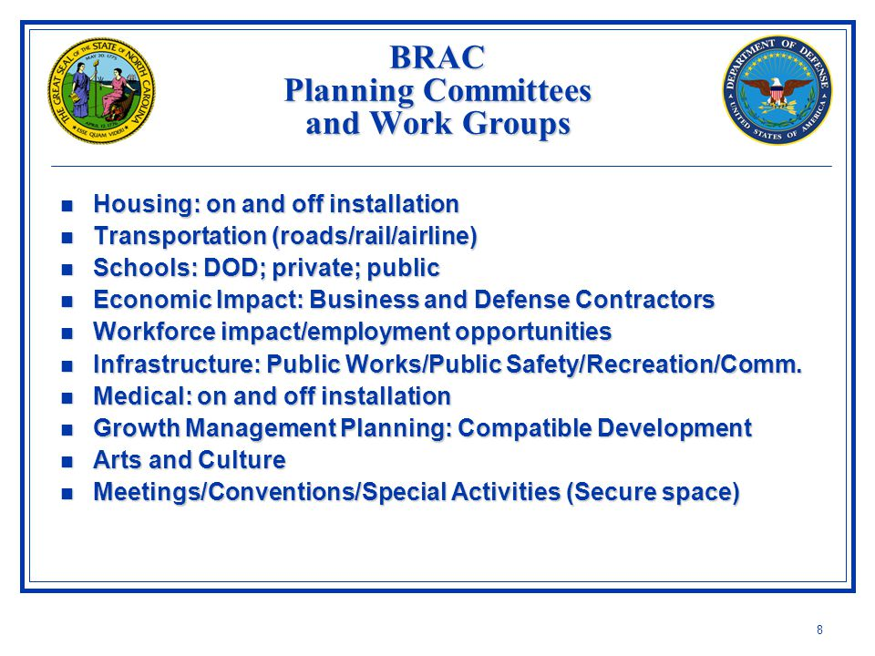 8 BRAC Planning Committees and Work Groups Housing: on and off installation Housing: on and off installation Transportation (roads/rail/airline) Transportation (roads/rail/airline) Schools: DOD; private; public Schools: DOD; private; public Economic Impact: Business and Defense Contractors Economic Impact: Business and Defense Contractors Workforce impact/employment opportunities Workforce impact/employment opportunities Infrastructure: Public Works/Public Safety/Recreation/Comm.