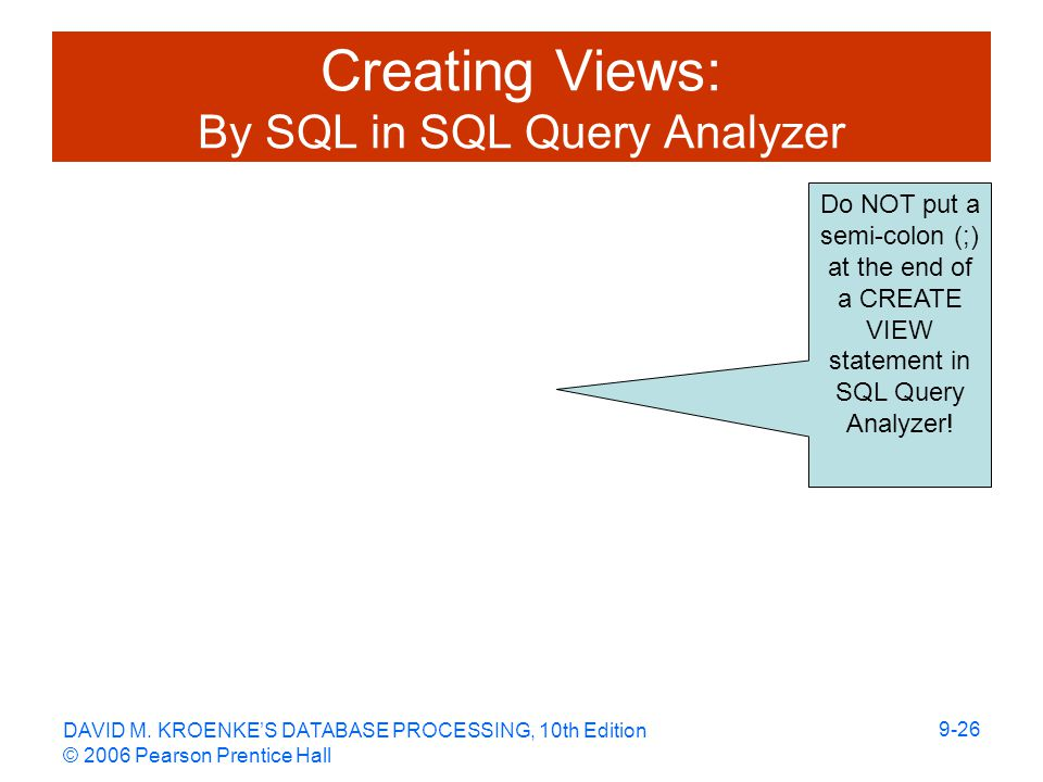 DAVID M. KROENKE'S DATABASE PROCESSING, 10th Edition © 2006 Pearson Prentice Hall 9-26 Creating Views: By SQL in SQL Query Analyzer Do NOT put a semi-