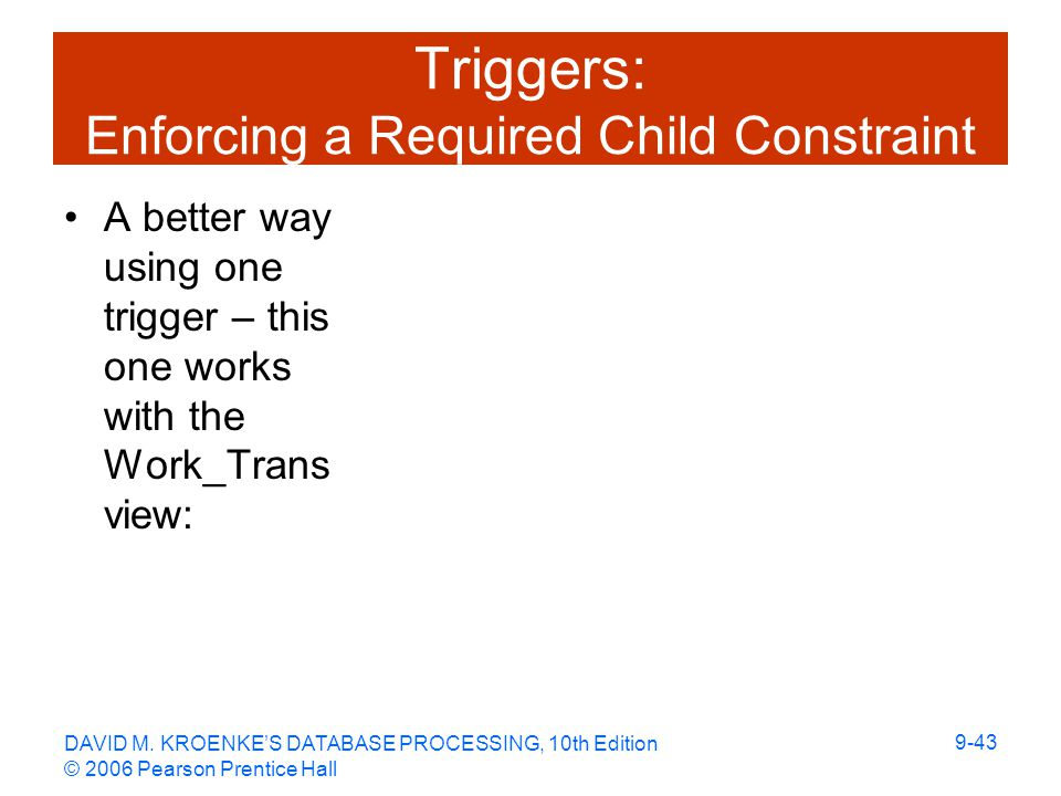 DAVID M. KROENKE'S DATABASE PROCESSING, 10th Edition © 2006 Pearson Prentice Hall 9-43 Triggers: Enforcing a Required Child Constraint A better way us