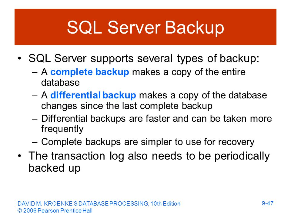 DAVID M. KROENKE'S DATABASE PROCESSING, 10th Edition © 2006 Pearson Prentice Hall 9-47 SQL Server Backup SQL Server supports several types of backup: