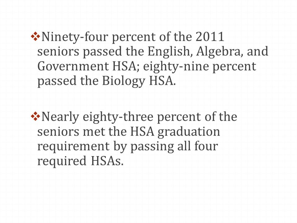  Ninety-four percent of the 2011 seniors passed the English, Algebra, and Government HSA; eighty-nine percent passed the Biology HSA.