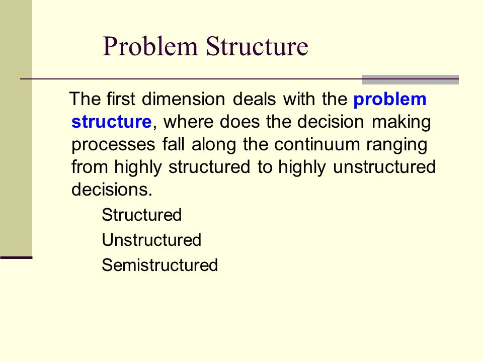 Problem Structure The first dimension deals with the problem structure, where does the decision making processes fall along the continuum ranging from highly structured to highly unstructured decisions.