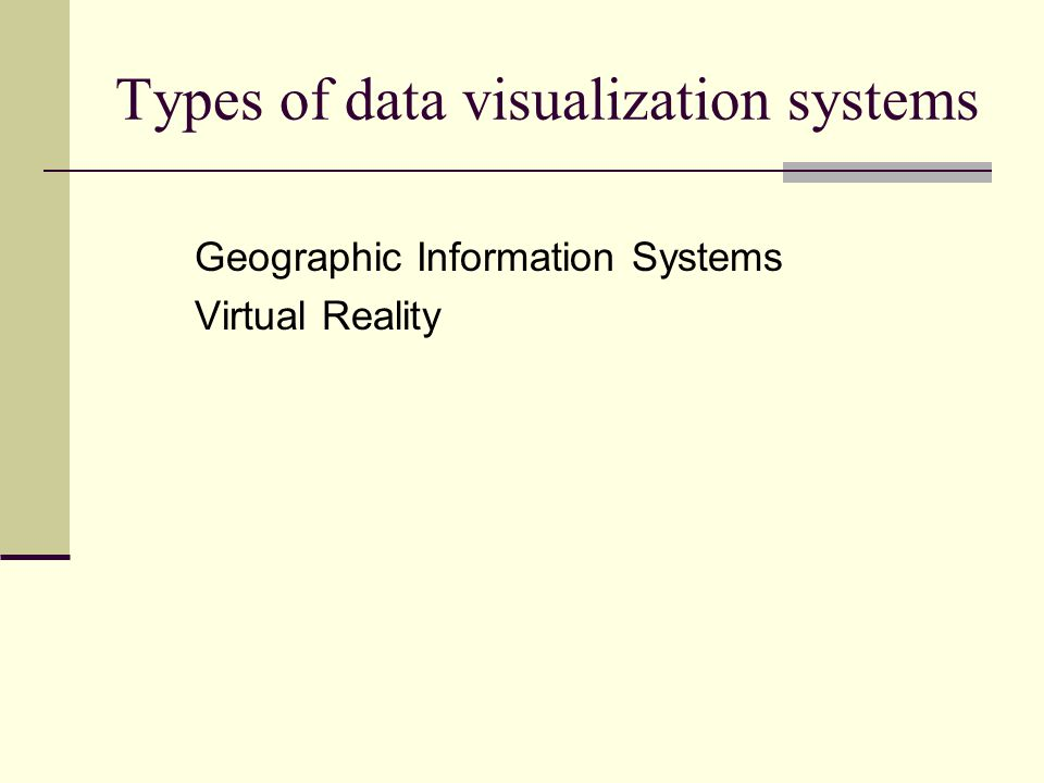 Types of data visualization systems Geographic Information Systems Virtual Reality