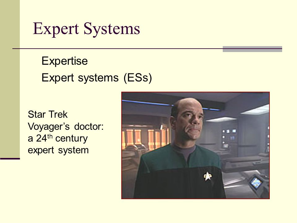 Expert Systems Expertise Expert systems (ESs) Star Trek Voyager's doctor: a 24 th century expert system