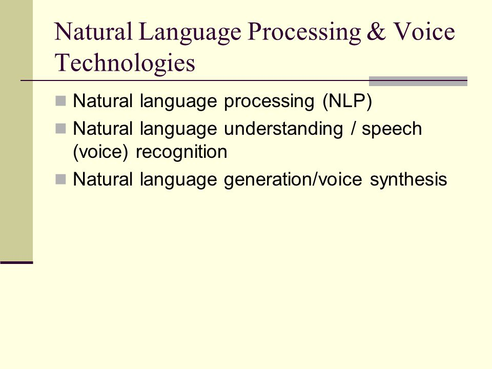 Natural Language Processing & Voice Technologies Natural language processing (NLP) Natural language understanding / speech (voice) recognition Natural language generation/voice synthesis