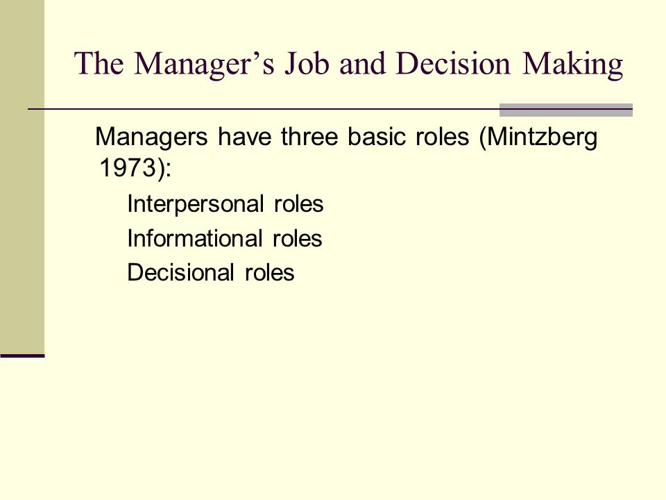 The Manager's Job and Decision Making Managers have three basic roles (Mintzberg 1973): Interpersonal roles Informational roles Decisional roles