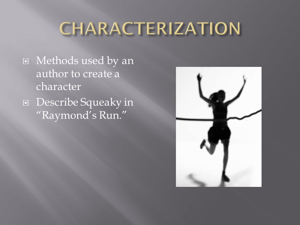  Methods used by an author to create a character  Describe Squeaky in Raymond's Run.