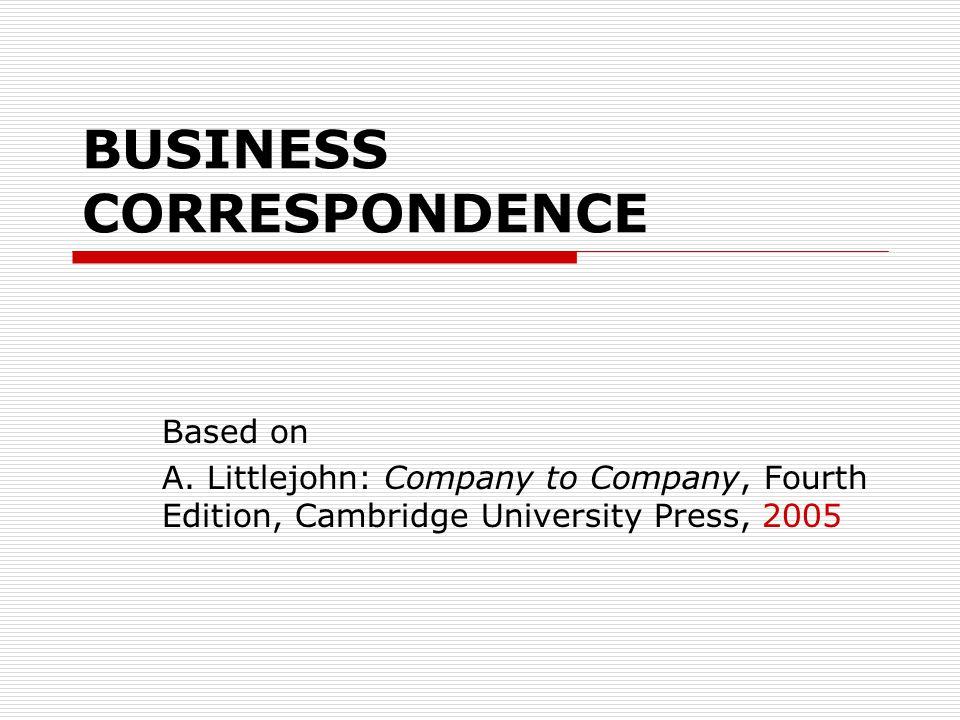 BUSINESS CORRESPONDENCE Based on A. Littlejohn: Company to Company, Fourth Edition, Cambridge University Press, 2005