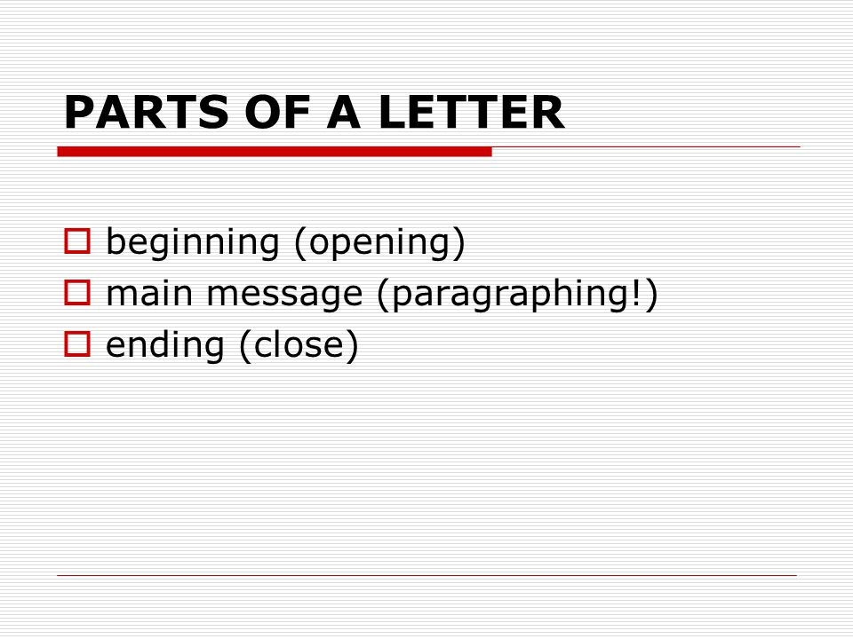 PARTS OF A LETTER  beginning (opening)  main message (paragraphing!)  ending (close)