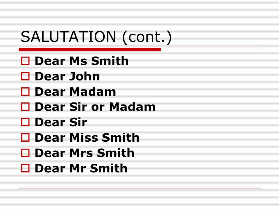 SALUTATION (cont.)  Dear Ms Smith  Dear John  Dear Madam  Dear Sir or Madam  Dear Sir  Dear Miss Smith  Dear Mrs Smith  Dear Mr Smith