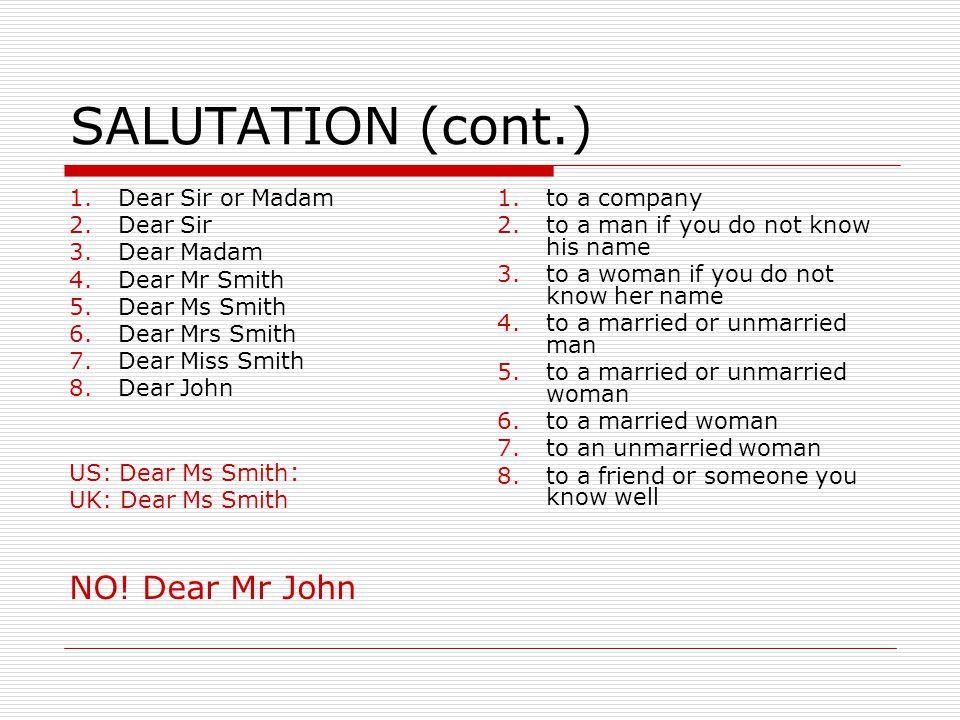 SALUTATION (cont.) 1.Dear Sir or Madam 2.Dear Sir 3.Dear Madam 4.Dear Mr Smith 5.Dear Ms Smith 6.Dear Mrs Smith 7.Dear Miss Smith 8.Dear John US: Dear