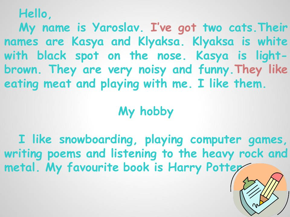 Hello, My name is Yaroslav. I've got two cats.Their names are Kasya and Klyaksa.