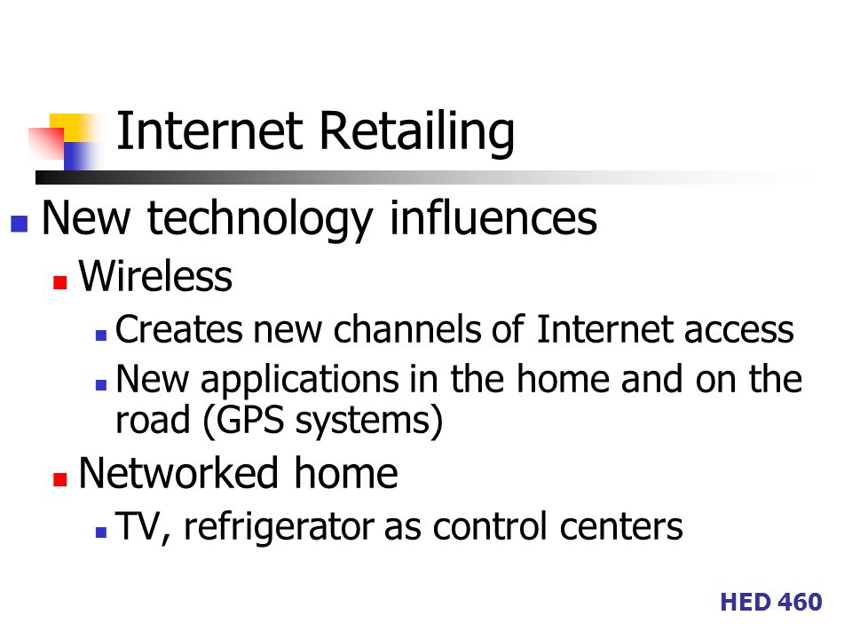 HED 460 Internet Retailing New technology influences Wireless Creates new channels of Internet access New applications in the home and on the road (GPS systems) Networked home TV, refrigerator as control centers