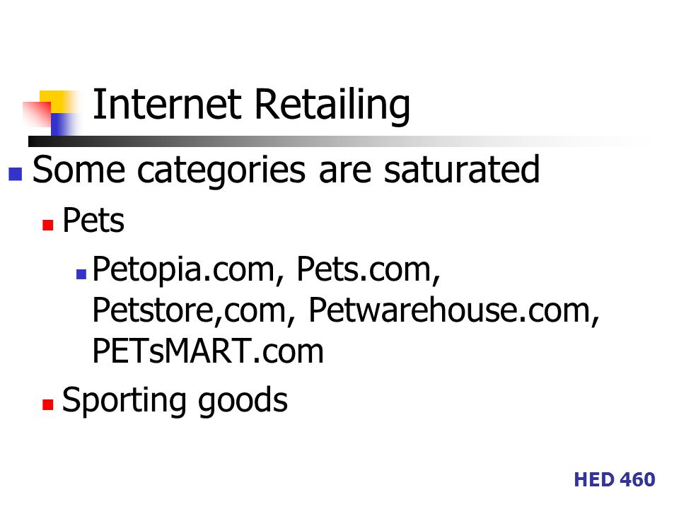HED 460 Internet Retailing Some categories are saturated Pets Petopia.com, Pets.com, Petstore,com, Petwarehouse.com, PETsMART.com Sporting goods