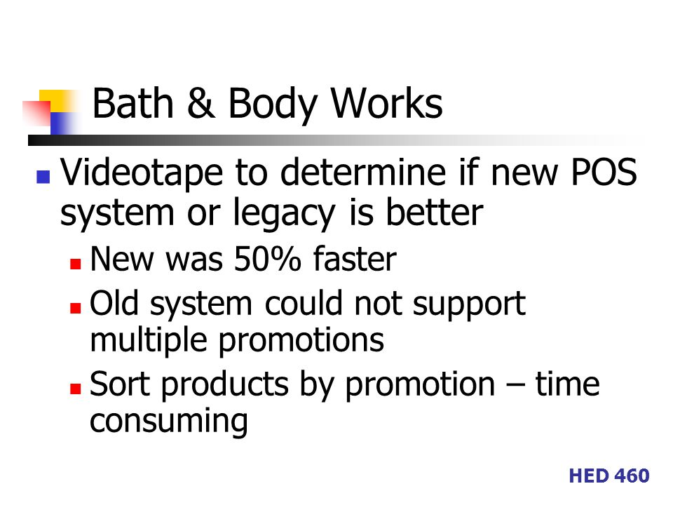 HED 460 Bath & Body Works Videotape to determine if new POS system or legacy is better New was 50% faster Old system could not support multiple promotions Sort products by promotion – time consuming