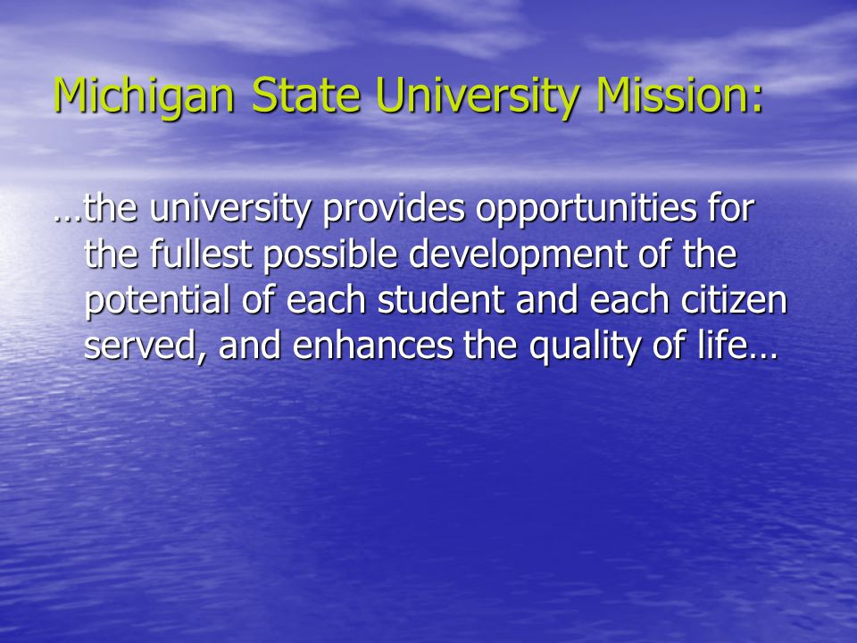 Michigan State University Mission: …the university provides opportunities for the fullest possible development of the potential of each student and each citizen served, and enhances the quality of life…