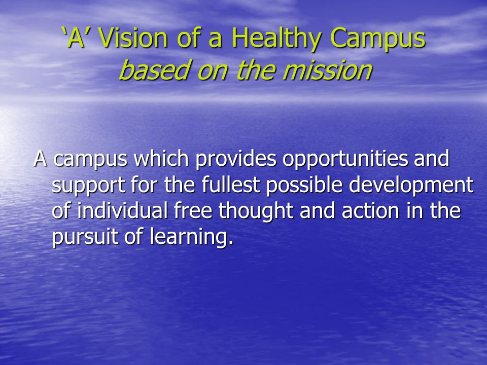 'A' Vision of a Healthy Campus based on the mission A campus which provides opportunities and support for the fullest possible development of individual free thought and action in the pursuit of learning.
