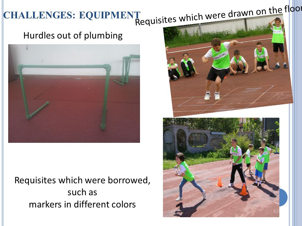 CHALLENGES: EQUIPMENT Hurdles out of plumbing Requisites which were drawn on the floor Requisites which were borrowed, such as markers in different colors